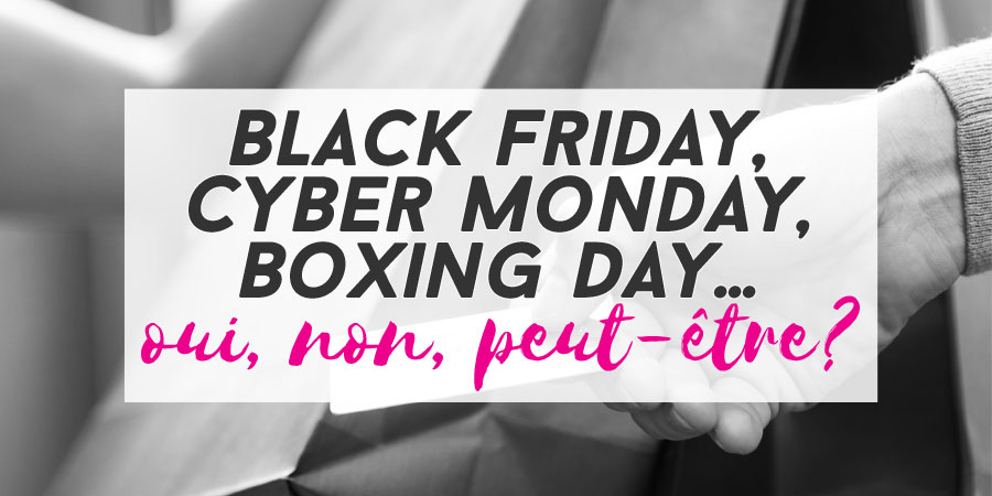 Black Friday, Cyber Monday, Boxing Day… oui, non, peut-être?