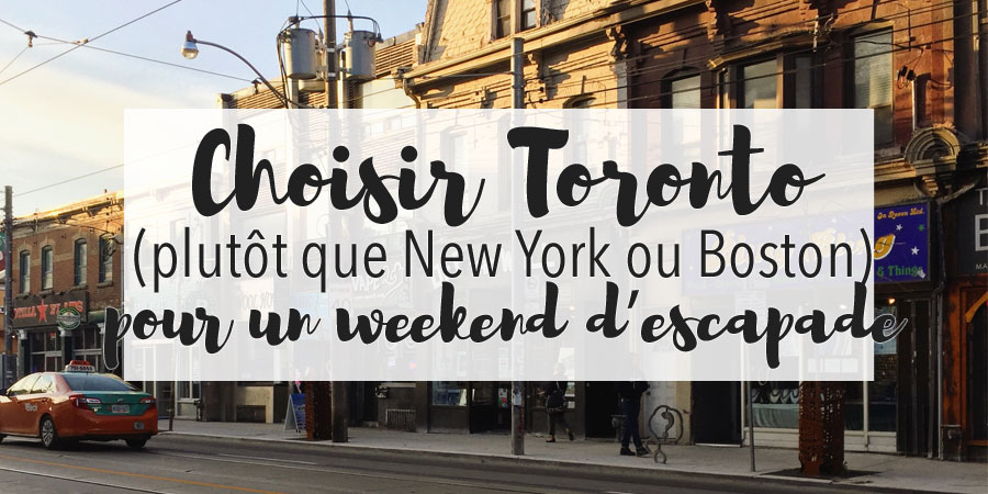 Choisir Toronto plutôt que New York ou Boston pour un weekend d'escapade